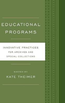 Educational Programs: Innovative Practices for Archives and Special Collections - Innovative Practices for Archives and Special Collections (Hardback)