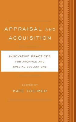 Appraisal and Acquisition: Innovative Practices for Archives and Special Collections - Innovative Practices for Archives and Special Collections (Hardback)