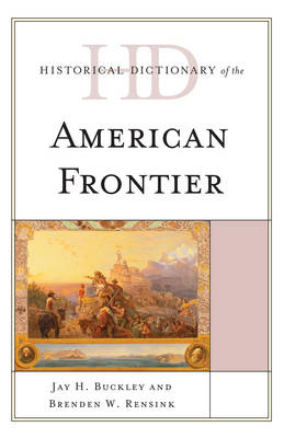 Historical Dictionary of the American Frontier - Historical Dictionaries of U.S. Politics and Political Eras (Hardback)