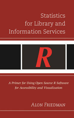 Statistics for Library and Information Services: A Primer for Using Open Source R Software for Accessibility and Visualization (Hardback)