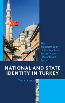 National and State Identity in Turkey: The Transformation of the Republic's Status in the International System (Hardback)