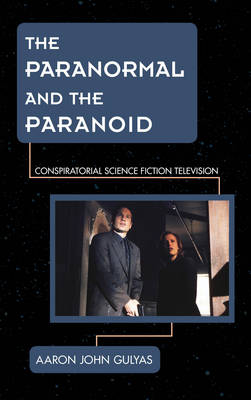 The Paranormal and the Paranoid: Conspiratorial Science Fiction Television - Science Fiction Television (Hardback)