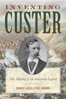 Inventing Custer: The Making of an American Legend - The American Crisis Series: Books on the Civil War Era (Hardback)