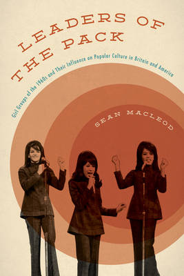 Leaders of the Pack: Girl Groups of the 1960s and Their Influence on Popular Culture in Britain and America (Hardback)