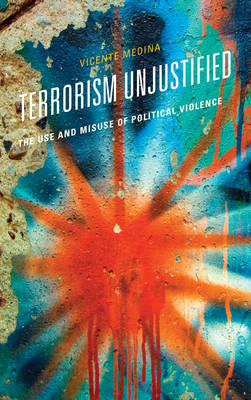 Terrorism Unjustified: The Use and Misuse of Political Violence (Hardback)