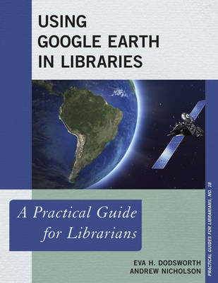 Using Google Earth in Libraries: A Practical Guide for Librarians - Practical Guides for Librarians 18 (Hardback)