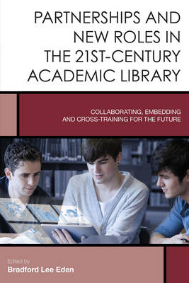 Partnerships and New Roles in the 21st-Century Academic Library: Collaborating, Embedding, and Cross-Training for the Future - Creating the 21st-Century Academic Library 5 (Hardback)