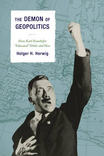 "The Demon of Geopolitics: How Karl Haushofer ""Educated"" Hitler and Hess (Hardback)"