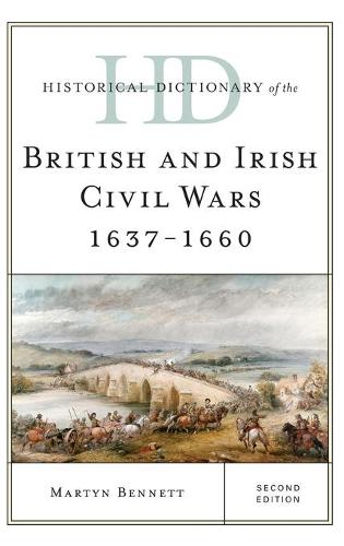 Historical Dictionary of the British and Irish Civil Wars 1637-1660 - Historical Dictionaries of War, Revolution, and Civil Unrest (Hardback)