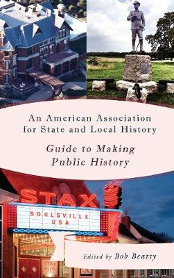 An American Association for State and Local History Guide to Making Public History - American Association for State & Local History (Paperback)
