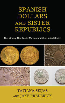 Spanish Dollars and Sister Republics: The Money That Made Mexico and the United States (Hardback)