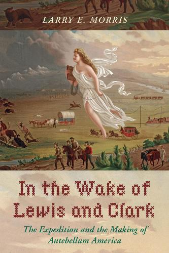In the Wake of Lewis and Clark: The Expedition and the Making of Antebellum America (Hardback)