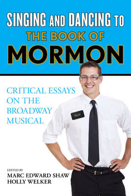 Singing and Dancing to the Book of Mormon: Critical Essays on the Broadway Musical (Hardback)