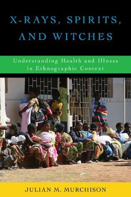 X-Rays, Spirits, and Witches: Understanding Health and Illness in Ethnographic Context (Hardback)