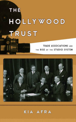The Hollywood Trust: Trade Associations and the Rise of the Studio System - Film and History (Hardback)