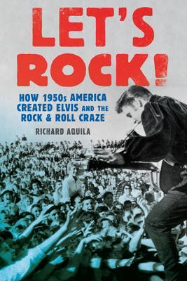 Let's Rock!: How 1950s America Created Elvis and the Rock and Roll Craze  (Hardback)