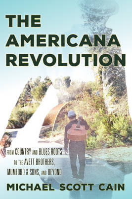 The Americana Revolution: From Country and Blues Roots to the Avett Brothers, Mumford & Sons, and Beyond - Roots of American Music: Folk, Americana, Blues, and Country (Hardback)