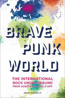 Brave Punk World: The International Rock Underground from Alerta Roja to Z-Off (Hardback)