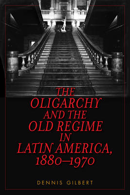 The Oligarchy and the Old Regime in Latin America, 1880-1970 (Paperback)
