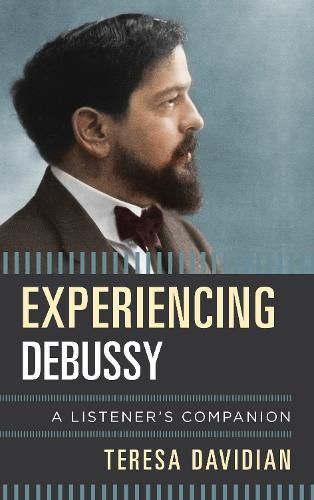 Experiencing Debussy: A Listener's Companion - Listener's Companion (Hardback)