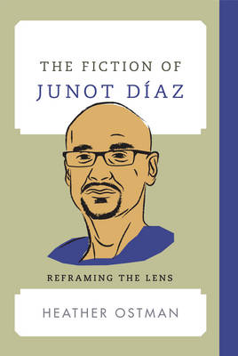 The Fiction of Junot Diaz: Reframing the Lens - Contemporary American Literature (Hardback)