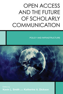 Open Access and the Future of Scholarly Communication: Policy and Infrastructure - Creating the 21st-Century Academic Library (Hardback)