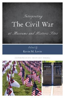 Interpreting the Civil War at Museums and Historic Sites - Interpreting History 14 (Hardback)