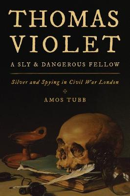 Thomas Violet, a Sly and Dangerous Fellow: Silver and Spying in Civil War London (Paperback)