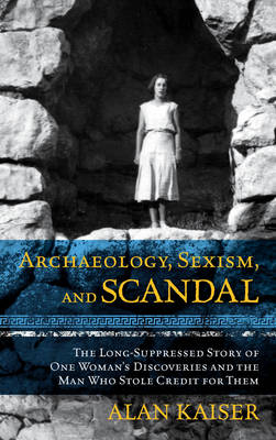 Archaeology, Sexism, and Scandal: The Long-Suppressed Story of One Woman's Discoveries and the Man Who Stole Credit for Them (Paperback)