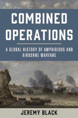 Combined Operations: A Global History of Amphibious and Airborne Warfare (Hardback)