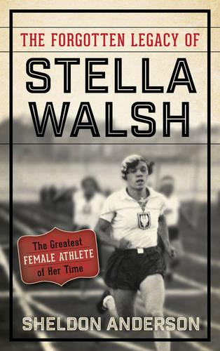 The Forgotten Legacy of Stella Walsh: The Greatest Female Athlete of Her Time (Hardback)