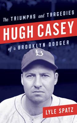 Hugh Casey: The Triumphs and Tragedies of a Brooklyn Dodger (Hardback)