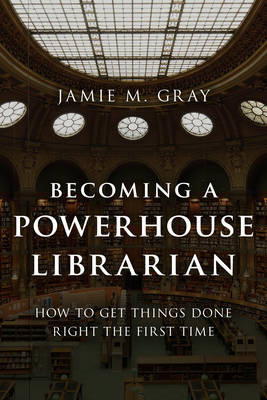 Becoming a Powerhouse Librarian: How to Get Things Done Right the First Time - Medical Library Association Books Series (Hardback)