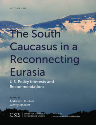 The South Caucasus in a Reconnecting Eurasia: U.S. Policy Interests and Recommendations - CSIS Reports (Paperback)