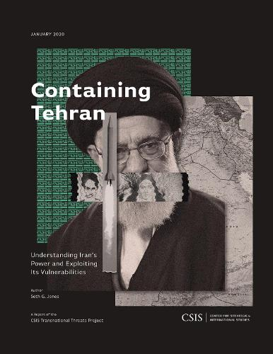 Containing Tehran: Understanding Iran's Power and Exploiting Its Vulnerabilities - CSIS Reports (Paperback)