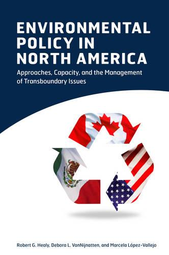 Environmental Policy in North America: Approaches, Capacity, and the Management of Transboundary Issues (Paperback)