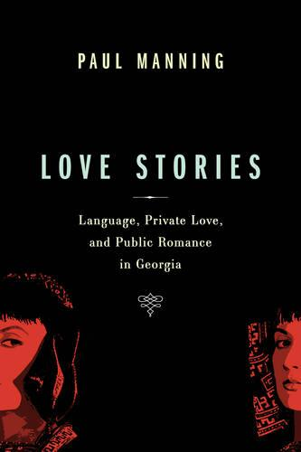 Love Stories: Language, Private Love, and Public Romance in Georgia - Teaching Culture: UTP Ethnographies for the Classroom (Hardback)