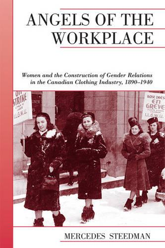 Angels of the Workplace: Women and the Construction of Gender Relations in the Canadian Clothing Industry, 1890-1940 - Canadian Social History Series (Paperback)