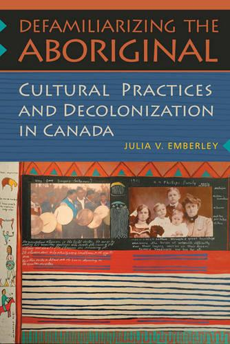 Defamiliarizing the Aboriginal: Cultural Practices and Decolonization in Canada (Paperback)