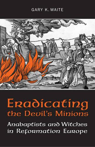 Eradicating the Devil's Minions: Anabaptists and Witches in Reformation Europe, 1535-1600 (Paperback)