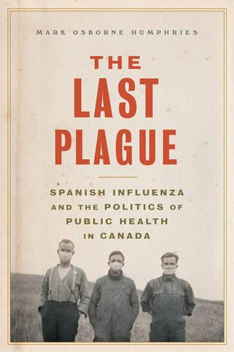 The Last Plague: Spanish Influenza and the Politics of Public Health in Canada (Paperback)