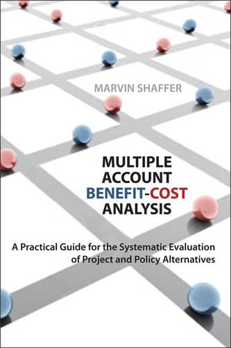Multiple Account Benefit-Cost Analysis: A Practical Guide for the Systematic Evaluation of Project and Policy Alternatives (Paperback)