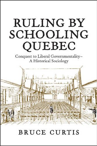 Ruling by Schooling Quebec: Conquest to Liberal Governmentality - A Historical Sociology (Paperback)