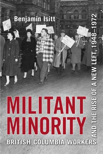 Militant Minority: British Columbia Workers and the Rise of a New Left, 1948-1972 (Paperback)