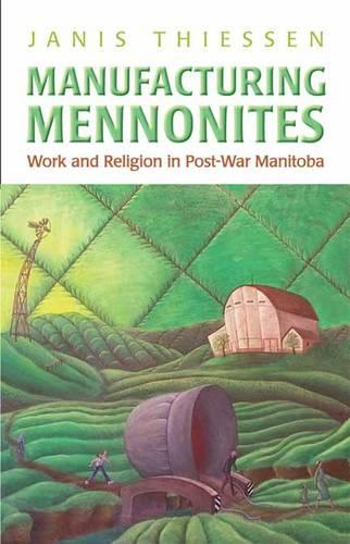 Manufacturing Mennonites: Work and Religion in Post-War Manitoba - Canadian Social History Series (Paperback)