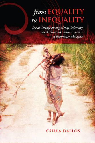 From Equality to Inequality: Social Change among Newly Sedentary Lanoh Hunter-Gatherer Traders of Peninsular Malaysia - Anthropological Horizons (Paperback)