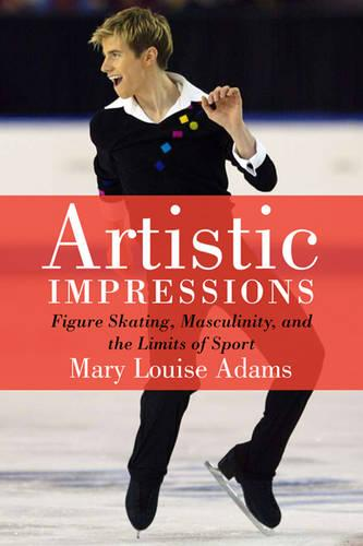 Artistic Impressions: Figure Skating, Masculinity, and the Limits of Sport (Paperback)