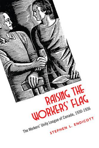 Raising the Workers' Flag: The Workers' Unity League of Canada, 1930-1936 (Paperback)