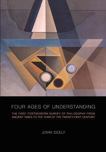 Four Ages of Understanding: The First Postmodern Survey of Philosophy from Ancient Times to the Turn of the Twenty-First Century - Toronto Studies in Semiotics and Communication (Paperback)