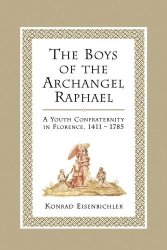 The Boys of the Archangel Raphael: A Youth Confraternity in Florence, 1411-1785 - Heritage (Paperback)
